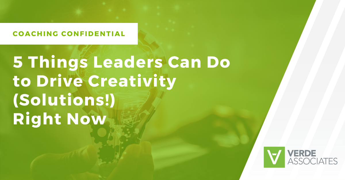 Coaching Confidential: 5 Things Leaders Can Do to Drive Creativity (Solutions) Right Now
